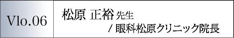 Vol.06 松原 正裕先生/眼科松原クリニック院長